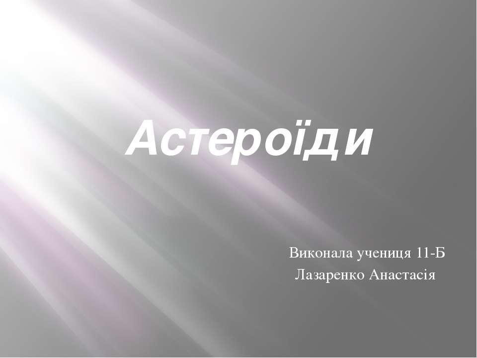 Астероїди Виконала учениця 11-Б Лазаренко Анастасія