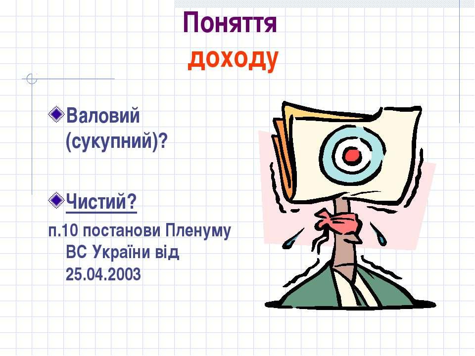Поняття доходу Валовий (сукупний)? Чистий? п.10 постанови Пленуму ВС України ...