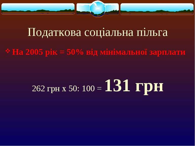 Податкова соціальна пільга На 2005 рік = 50% від мінімальної зарплати 262 грн...
