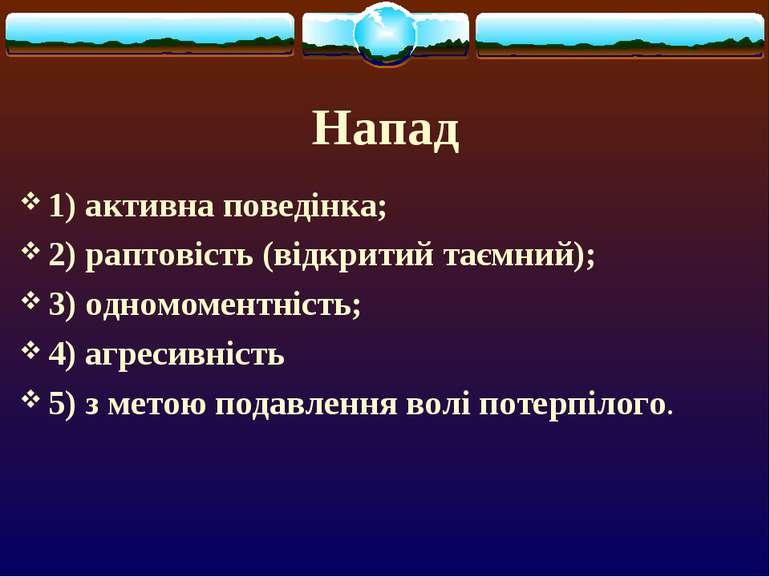 Напад 1) активна поведінка; 2) раптовість (відкритий таємний); 3) одномоментн...