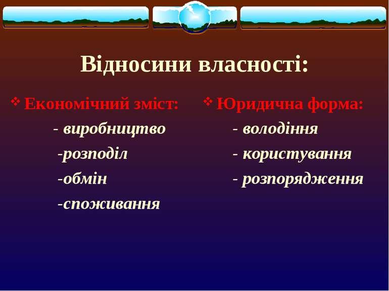 Відносини власності: Економічний зміст: - виробництво -розподіл -обмін -спожи...