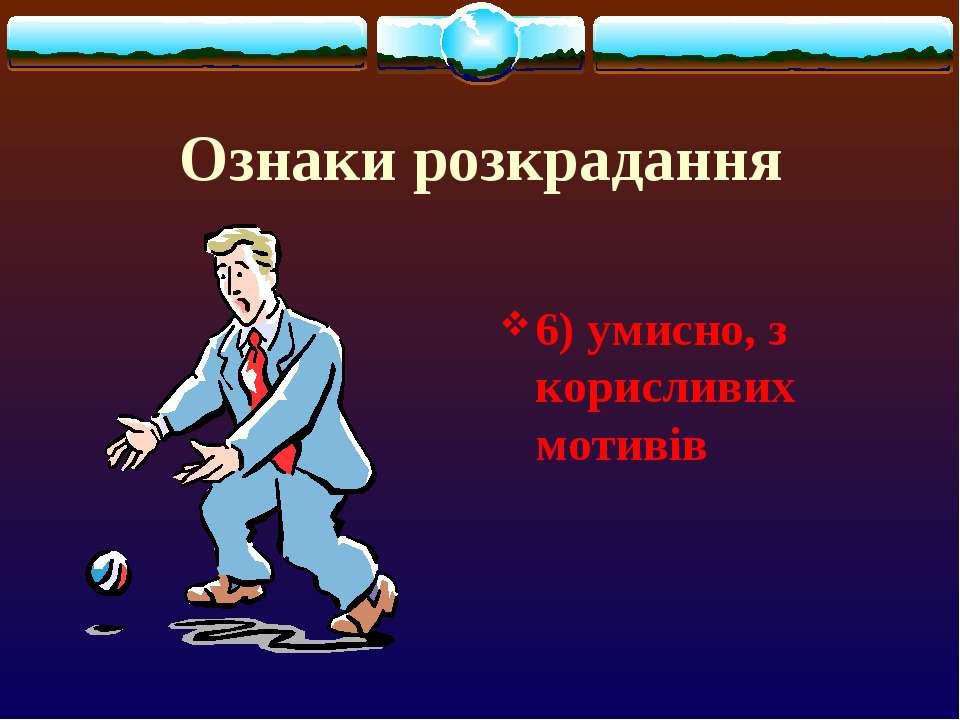 Ознаки розкрадання 6) умисно, з корисливих мотивів