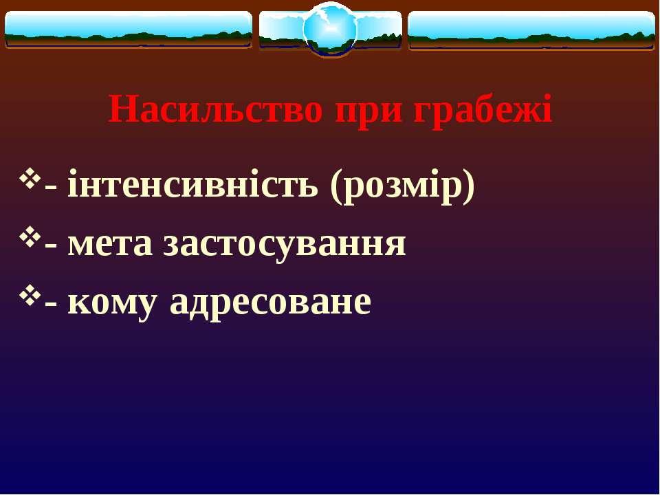 Насильство при грабежі - інтенсивність (розмір) - мета застосування - кому ад...