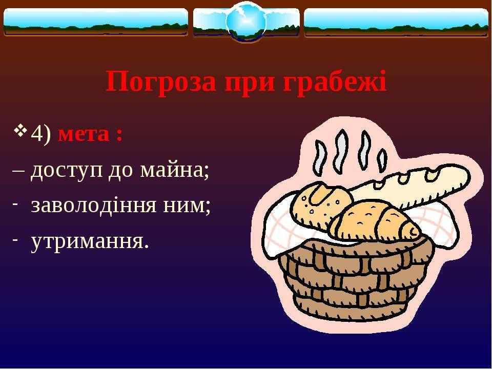 Погроза при грабежі 4) мета : – доступ до майна; заволодіння ним; утримання.