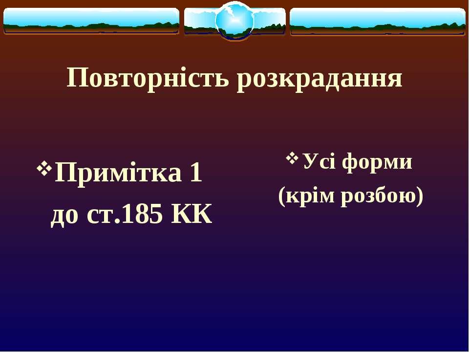 Повторність розкрадання Примітка 1 до ст.185 КК Усі форми (крім розбою)