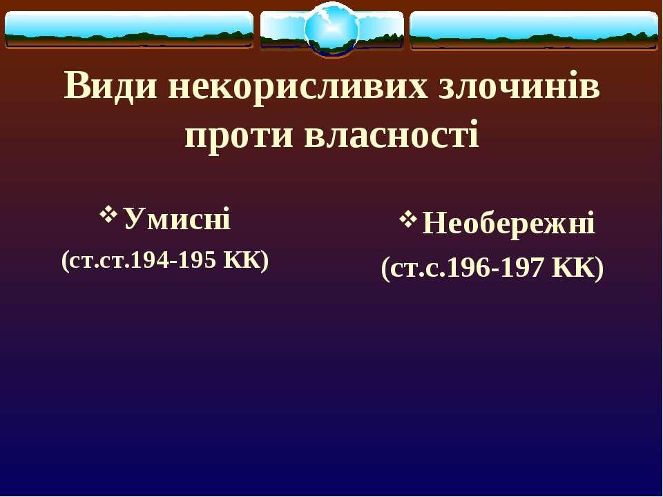 Види некорисливих злочинів проти власності Умисні (ст.ст.194-195 КК) Необереж...