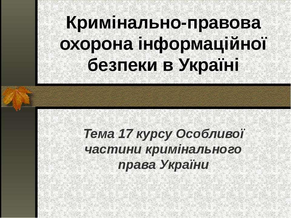 Кримінально-правова охорона інформаційної безпеки в Україні Тема 17 курсу Осо...