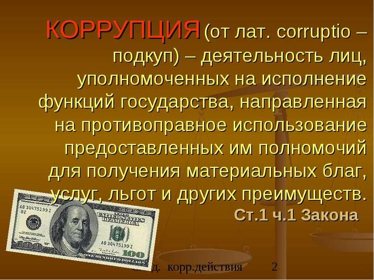 КОРРУПЦИЯ (от лат. corruptio – подкуп) – деятельность лиц, уполномоченных на ...