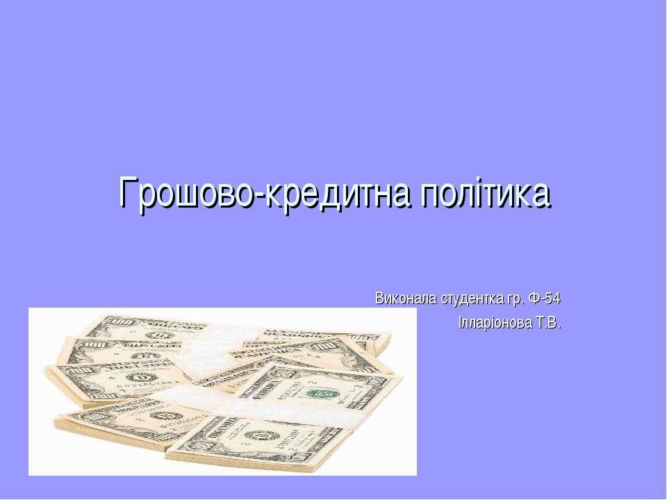 Грошово-кредитна політика Виконала студентка гр. Ф-54 Ілларіонова Т.В.
