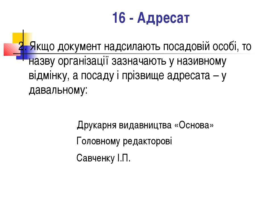 16 - Адресат 2. Якщо документ надсилають посадовій особі, то назву організаці...