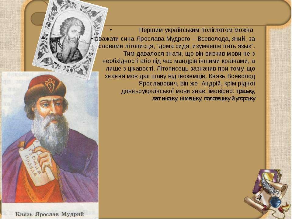 Першим українським поліглотом можна вважати сина Ярослава Мудрого – Всеволода...