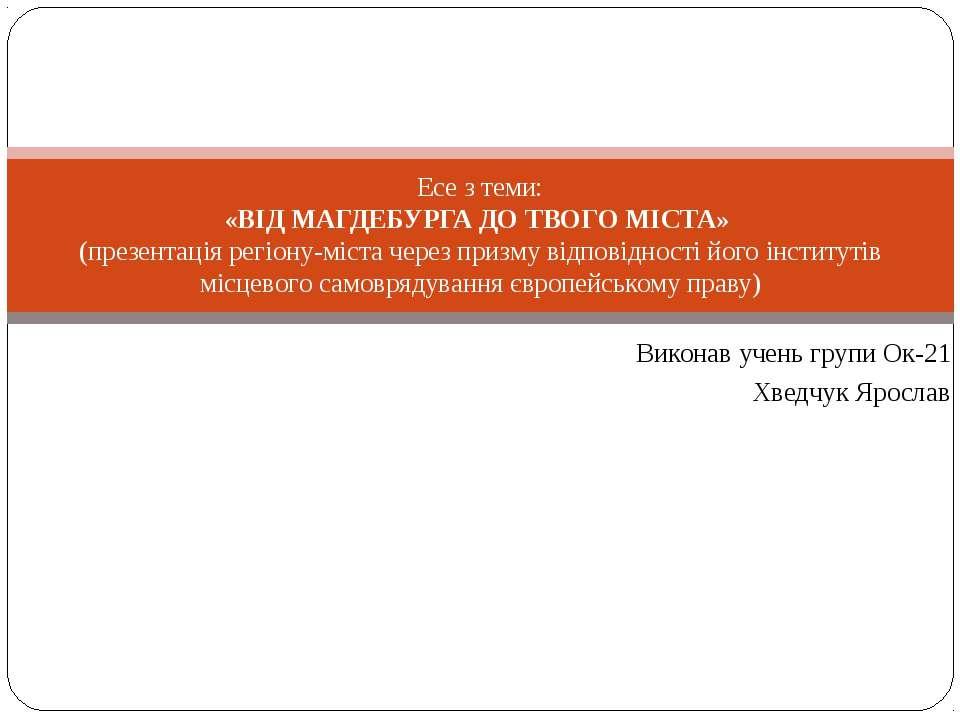 Виконав учень групи Ок-21 Хведчук Ярослав Есе з теми: «ВІД МАГДЕБУРГА ДО ТВОГ...