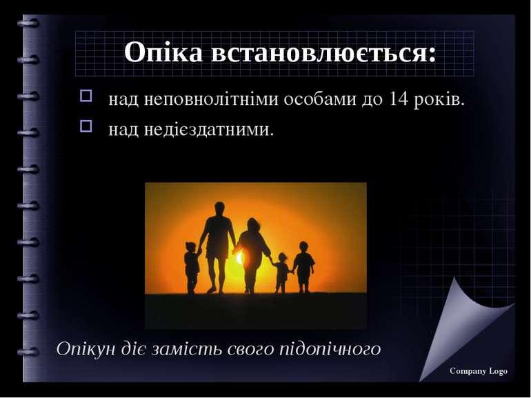 Опіка встановлюється: над неповнолітніми особами до 14 років. над недієздатни...