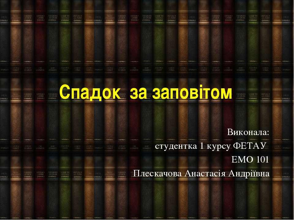 Спадок за заповітом Виконала: студентка 1 курсу ФЕТАУ ЕМО 101 Плескачова Анас...