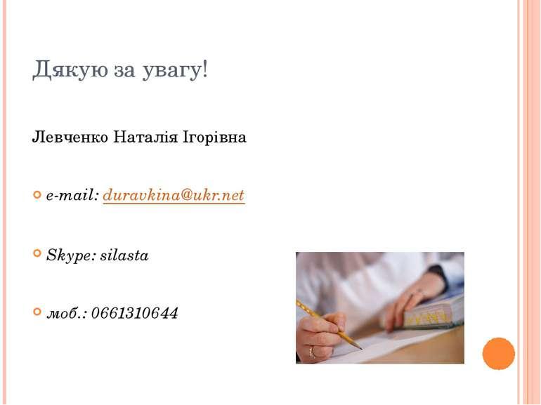 Дякую за увагу! Левченко Наталія Ігорівна e-mail: duravkina@ukr.net Skype: si...