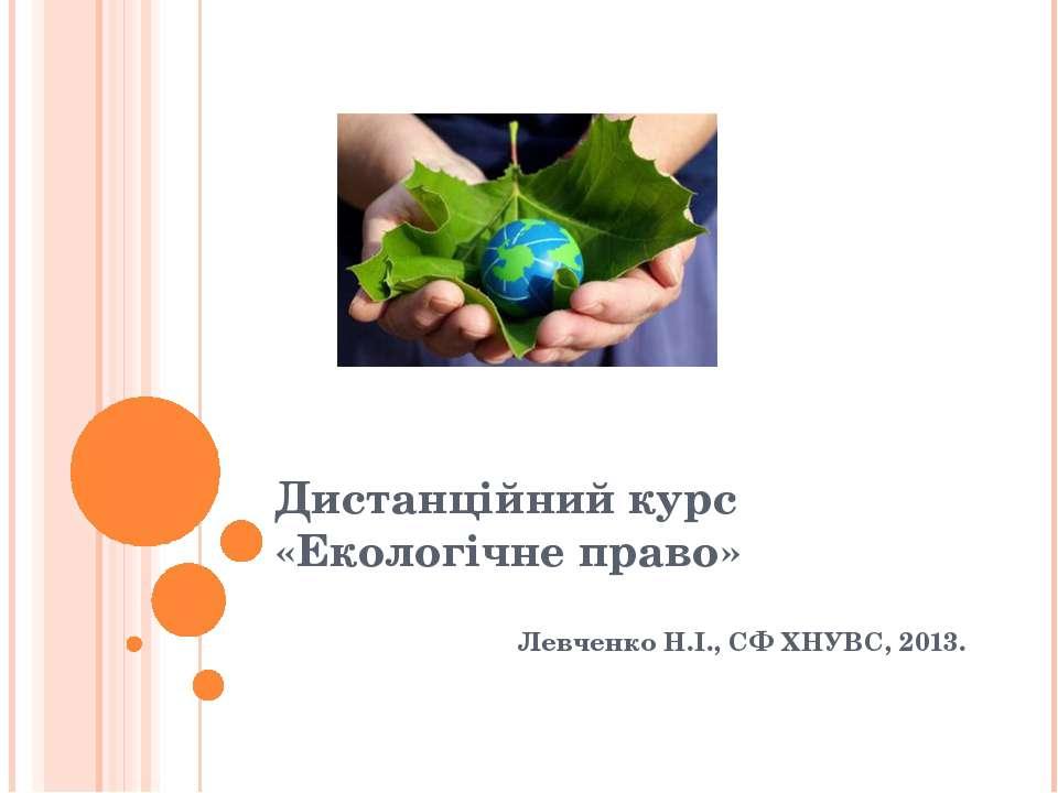 Дистанційний курс «Екологічне право» Левченко Н.І., СФ ХНУВС, 2013.