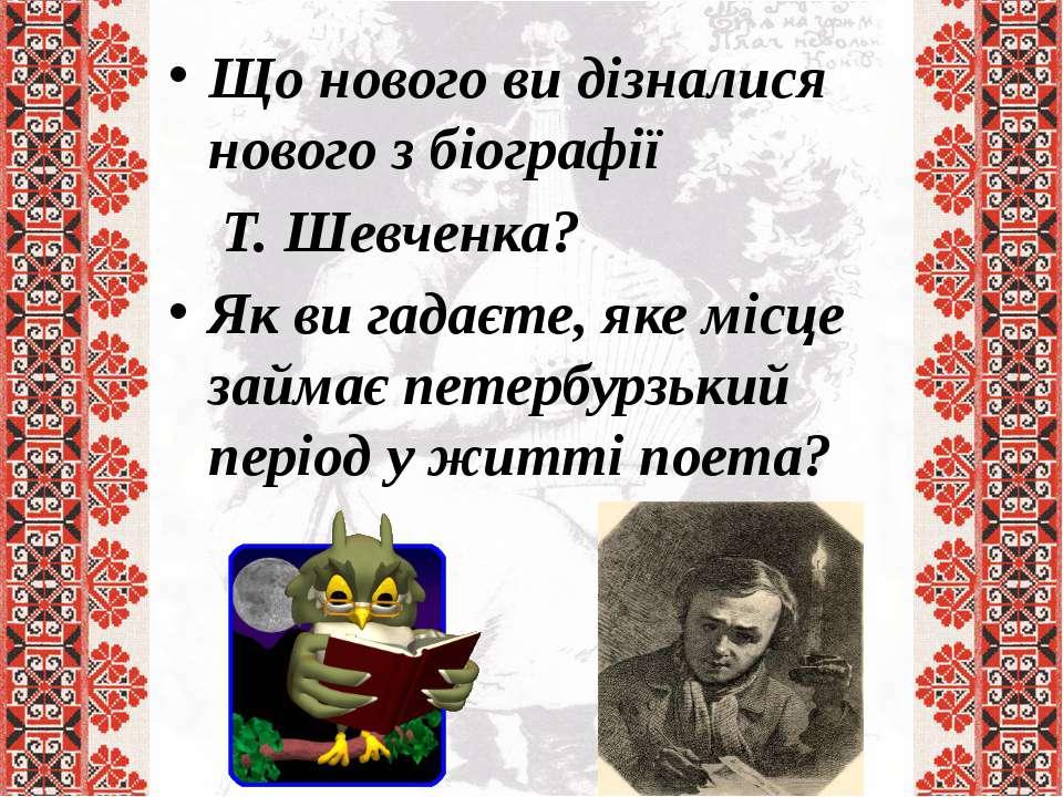 Що нового ви дізналися нового з біографії Т. Шевченка? Як ви гадаєте, яке міс...