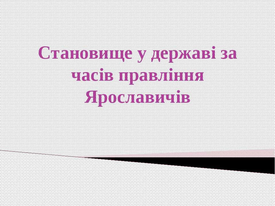 Становище у державі за часів правління Ярославичів