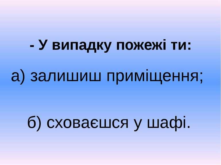 - У випадку пожежі ти: б) сховаєшся у шафі. а) залишиш приміщення;