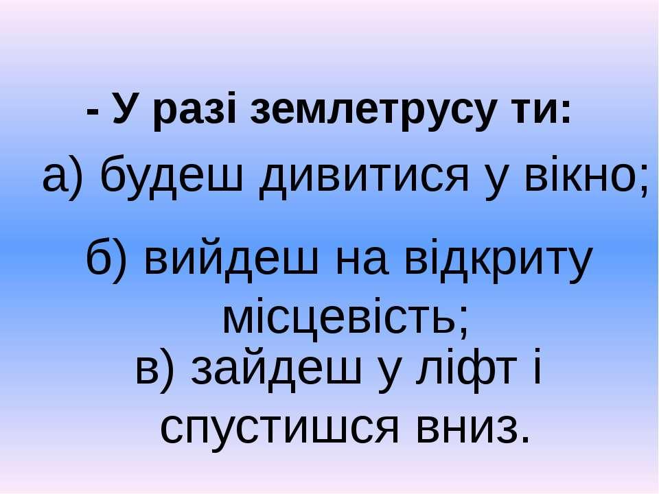 - У разі землетрусу ти: б) вийдеш на відкриту місцевість; в) зайдеш у ліфт і ...