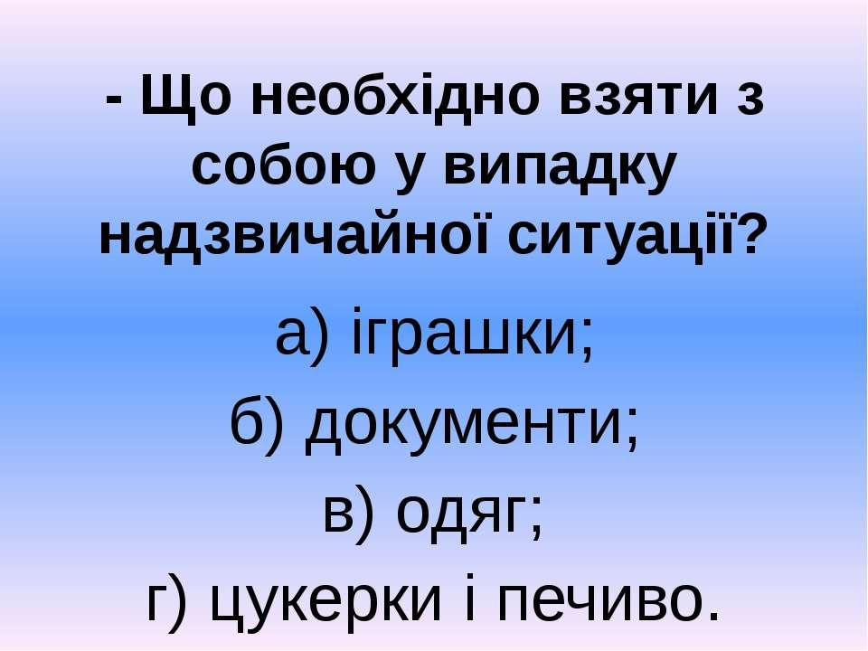 - Що необхідно взяти з собою у випадку надзвичайної ситуації? а) іграшки; б) ...