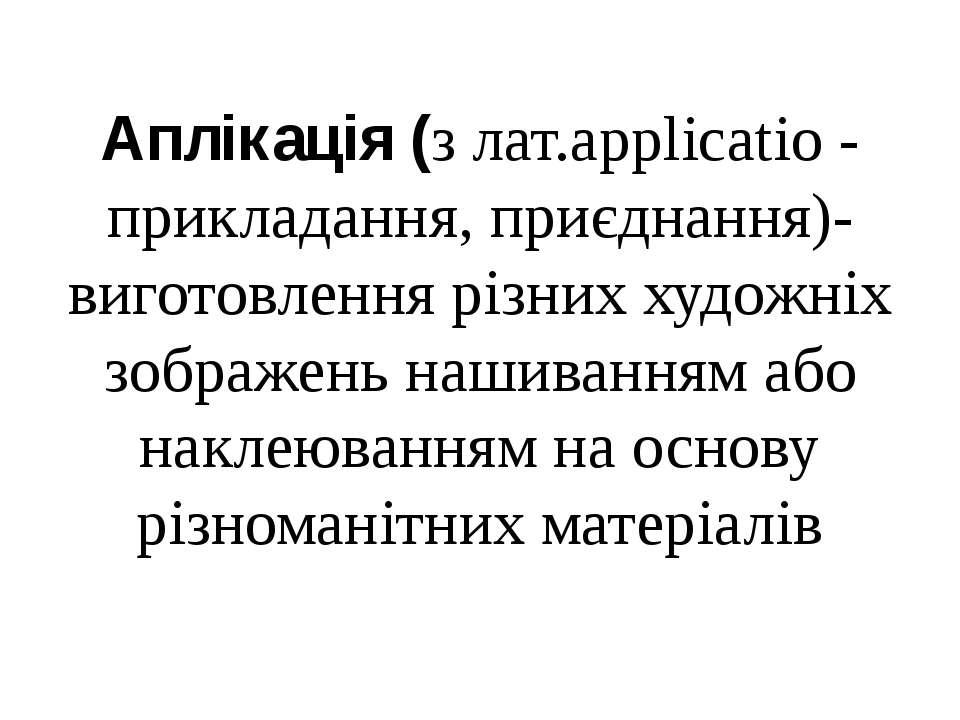 Аплікація (з лат.applicatio - прикладання, приєднання)- виготовлення різних х...