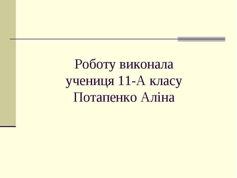 Роботу виконала учениця 11-А класу Потапенко Аліна