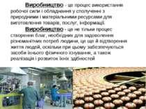 Виробництво – це процес використання робочої сили і обладнання у сполученні з...