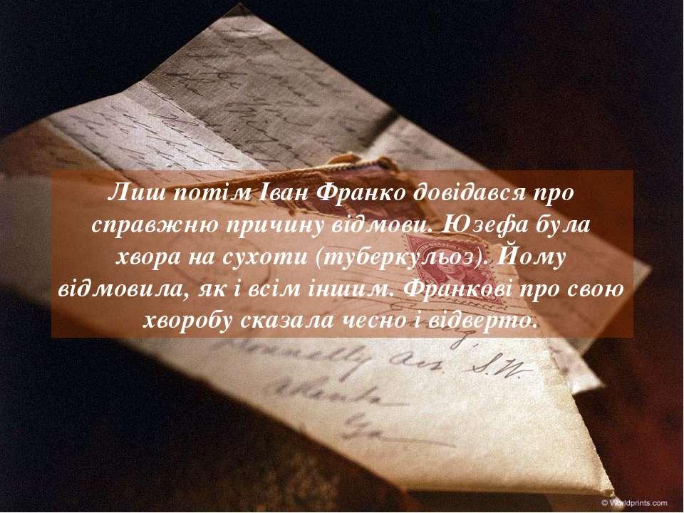 Лиш потім Іван Франко довідався про справжню причину відмови. Юзефа була хвор...