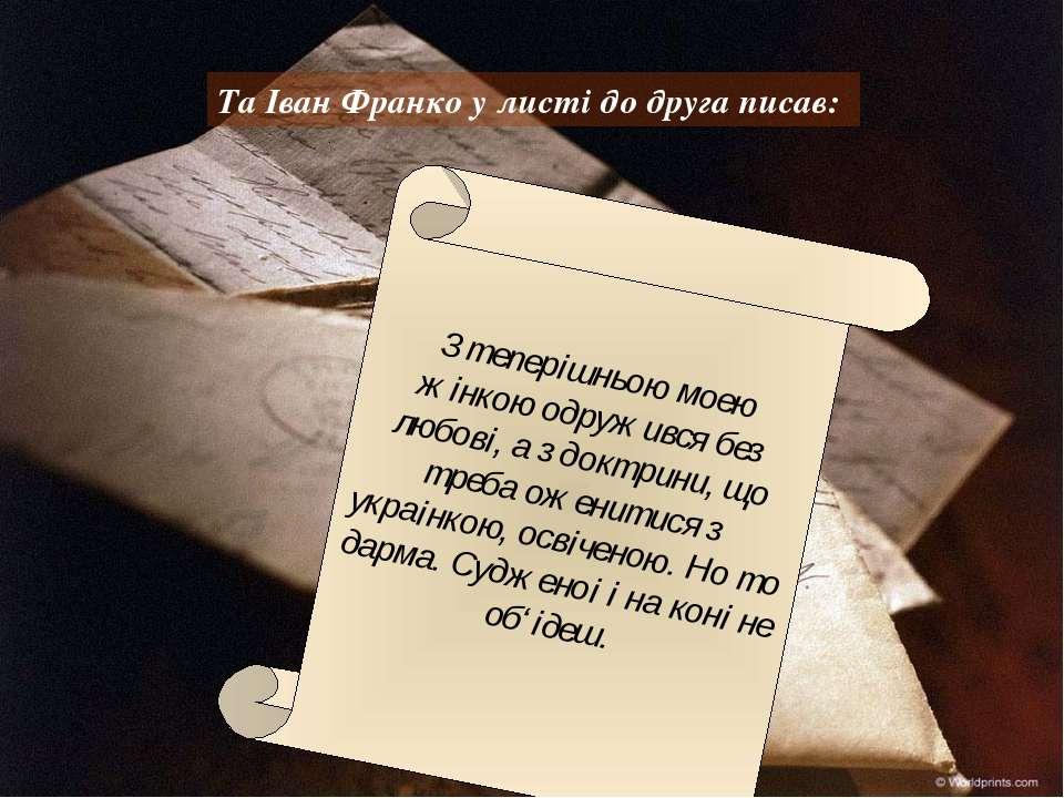 Та Іван Франко у листі до друга писав: З теперiшньою моeю жiнкою одружився бе...