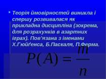 Теорія ймовірностей виникла і спершу розвивалася як прикладна дисципліна (зок...
