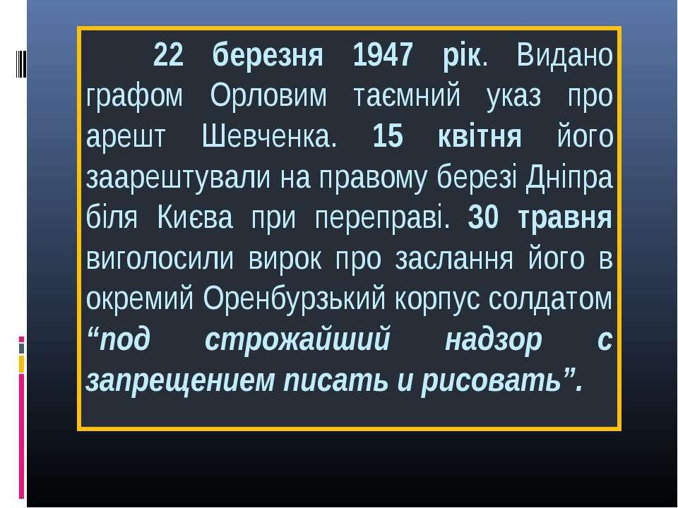 22 березня 1947 рік. Видано графом Орловим таємний указ про арешт Шевченка. 1...