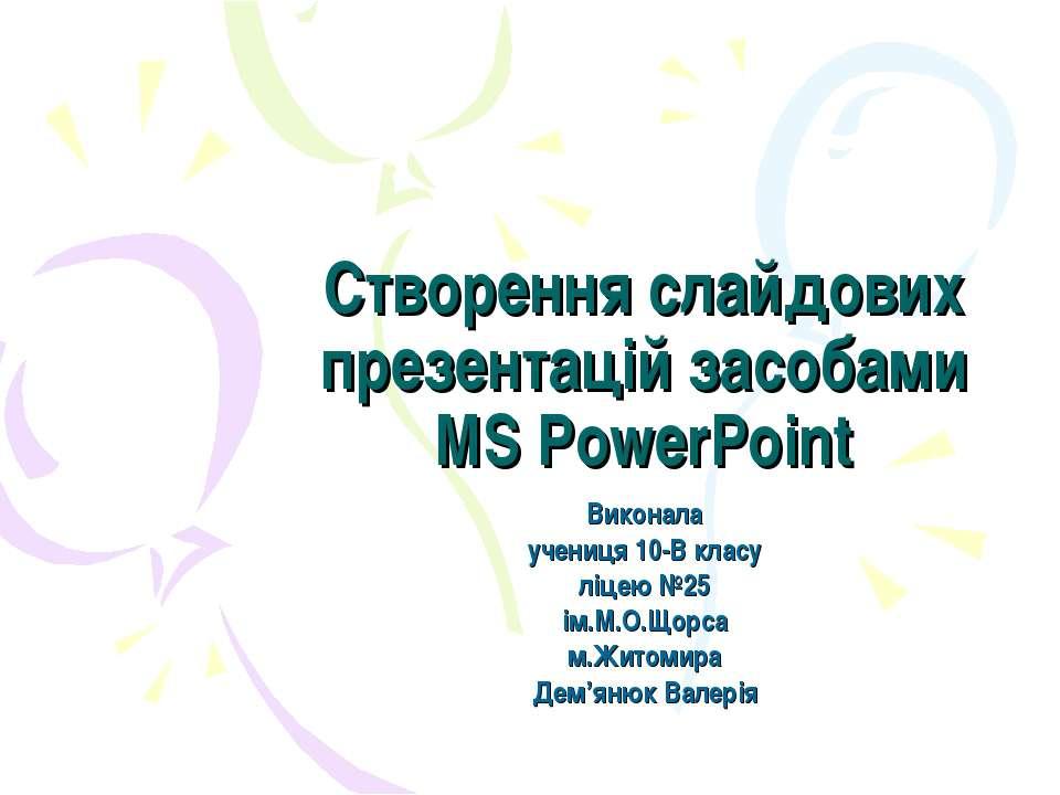 Створення слайдових презентацій засобами MS PowerPoint Виконала учениця 10-В ...