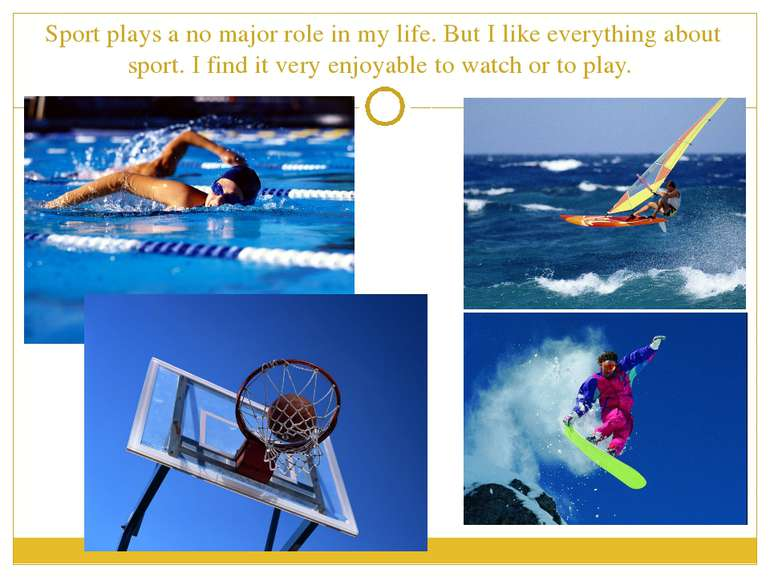 Sport plays a no major role in my life. But I like everything about sport. I ...