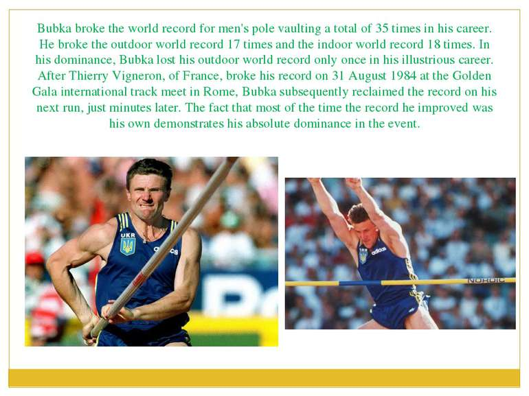 Bubka broke the world record for men's pole vaulting a total of 35 times in h...