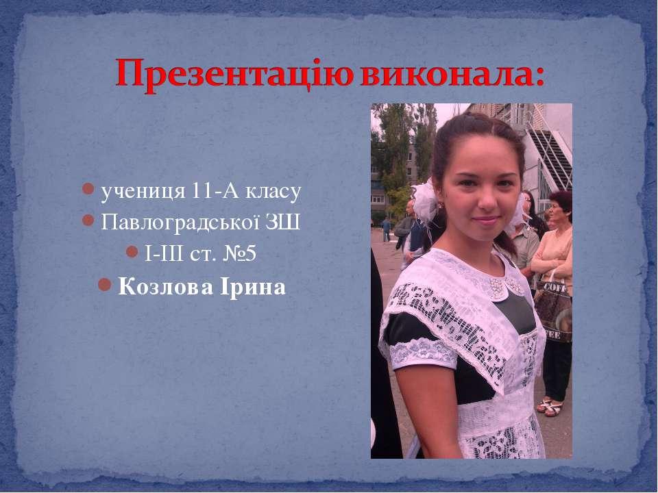 учениця 11-А класу Павлоградської ЗШ І-ІІІ ст. №5 Козлова Ірина