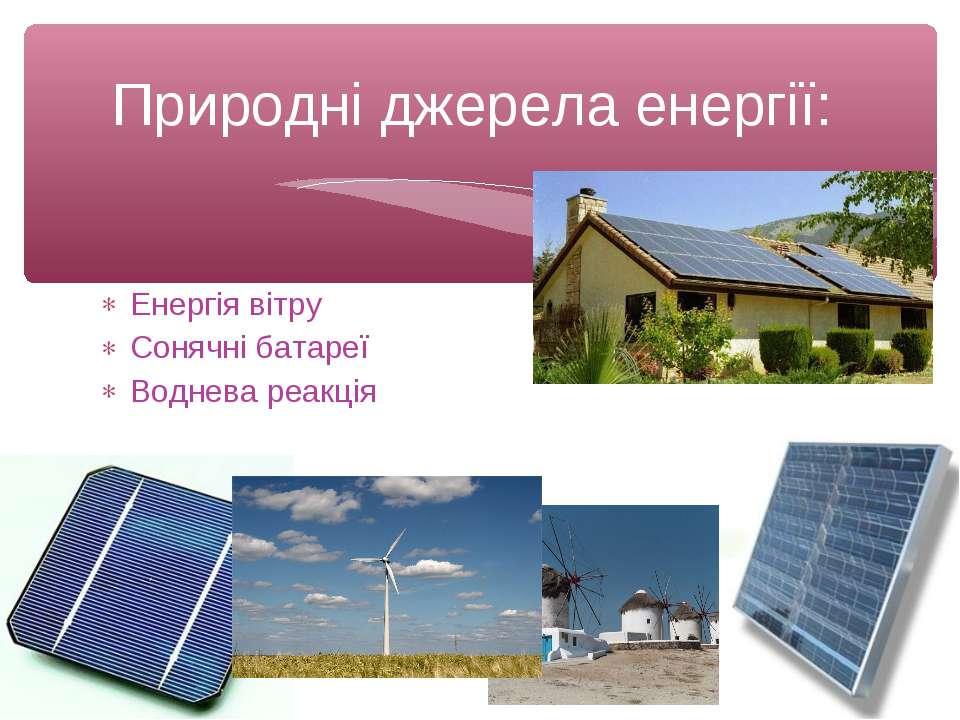 Енергія вітру Сонячні батареї Воднева реакція Природні джерела енергії: