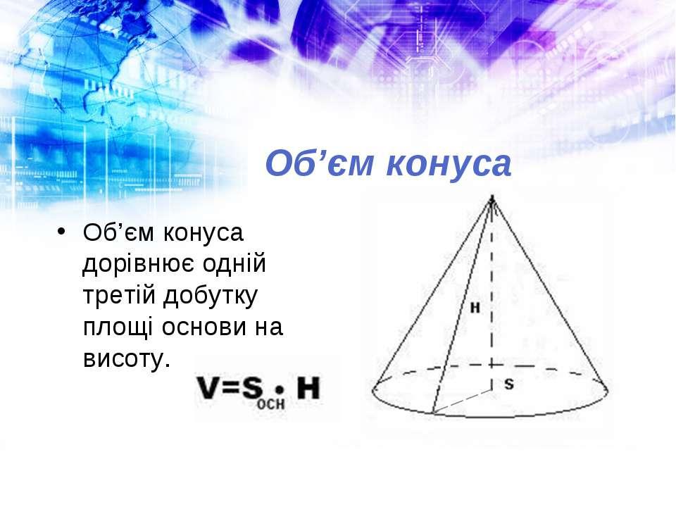 Об'єм конуса Об'єм конуса дорівнює одній третій добутку площі основи на висоту.