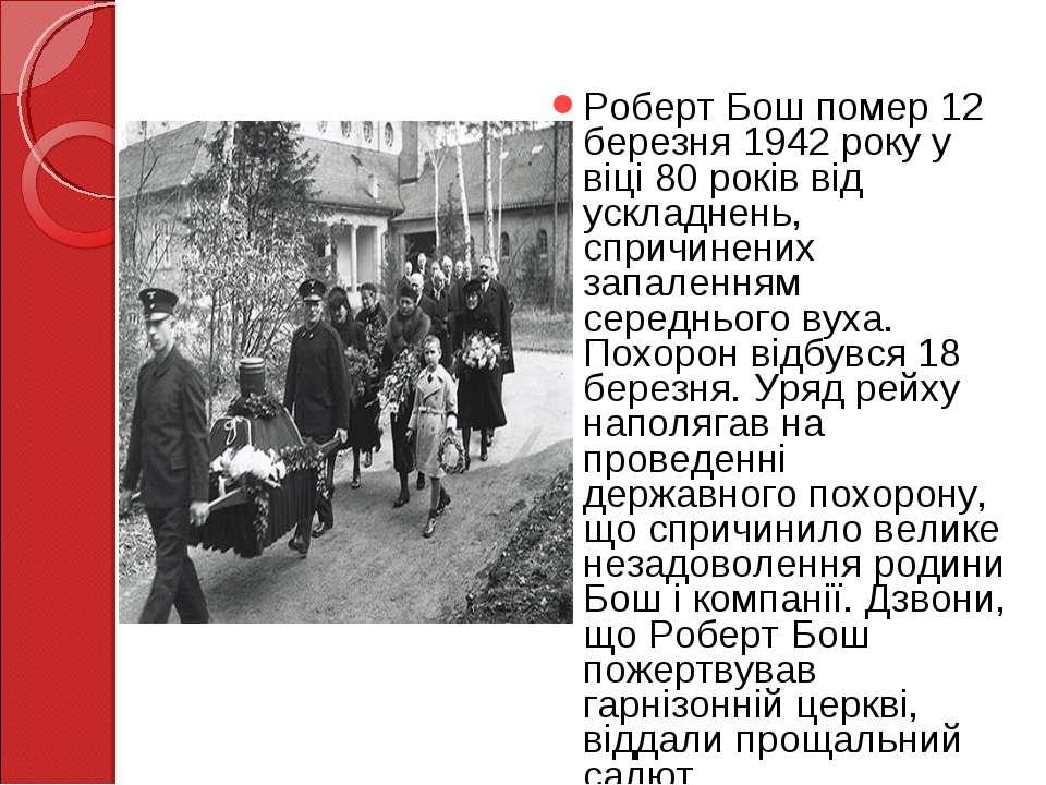 Роберт Бош помер 12 березня 1942 року у віці 80 років від ускладнень, спричин...