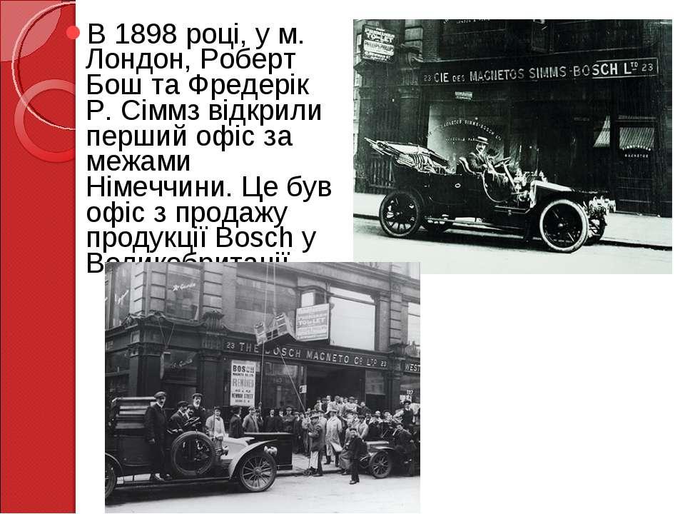 В 1898 році, у м. Лондон, Роберт Бош та Фредерік Р. Сіммз відкрили перший офі...