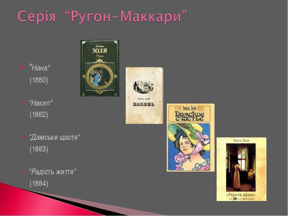 """""""Нана"""" (1880) """"Накип"""" (1882) """"Дамське щастя"""" (1883) """"Радість життя"""" (1884)"""