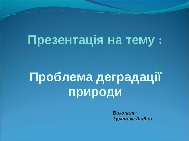 Презентація на тему : Проблема деградації природи Виконала: Турецька Любов