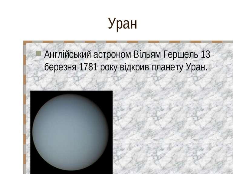 Уран Англійський астроном Вільям Гершель 13 березня 1781 року відкрив планету...