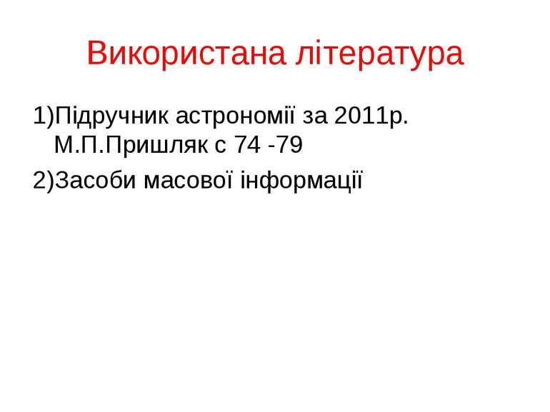 Використана література 1)Підручник астрономії за 2011р. М.П.Пришляк с 74 -79 ...