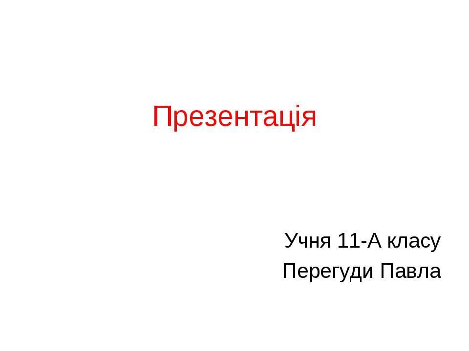 Презентація Учня 11-А класу Перегуди Павла
