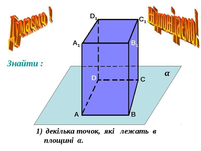А А1 В В1 С С1 D D1 декілька точок, які лежать в площині α. α Знайти :