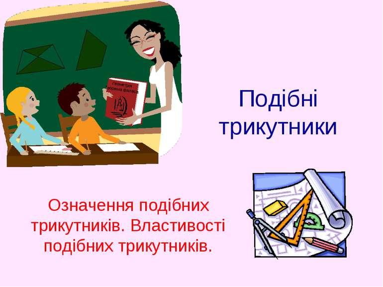Подібні трикутники Означення подібних трикутників. Властивості подібних трику...