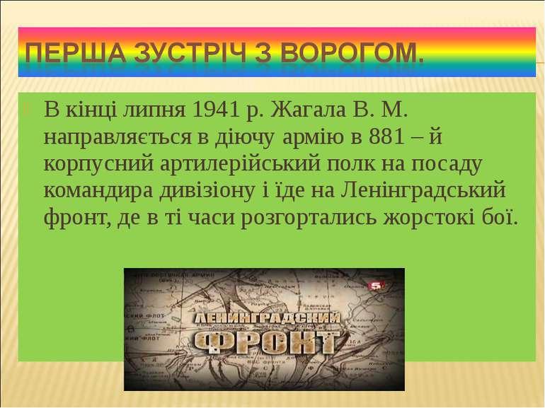 В кінці липня 1941 р. Жагала В. М. направляється в діючу армію в 881 – й корп...