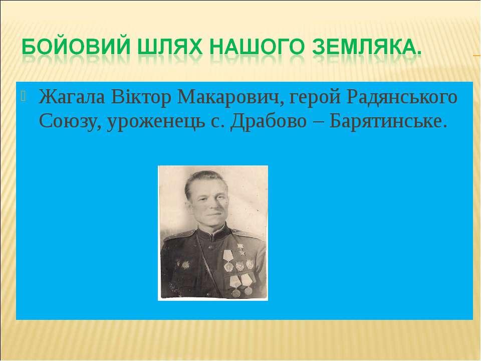 Жагала Віктор Макарович, герой Радянського Союзу, уроженець с. Драбово – Баря...