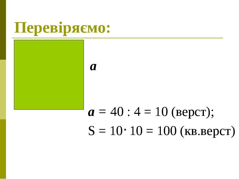 Перевіряємо: а = 40 : 4 = 10 (верст); S = 10 10 = 100 (кв.верст) а